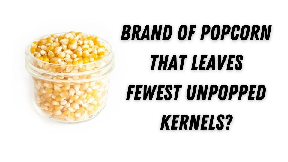 brand of popcorn that leaves fewest unpopped kernels?